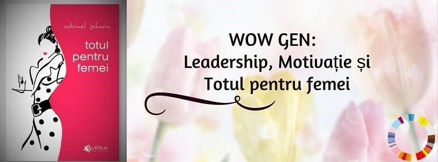 WOW GEN: Leadership, Motivatie si Totul pentru femei
