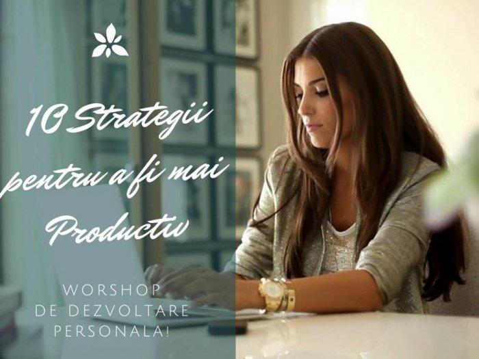 Workshop - 10 Strategii pentru a fi mai Productiv